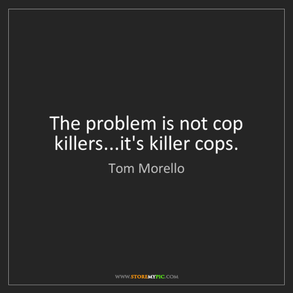 Tom Morello: The problem is not cop killers...it's killer cops.