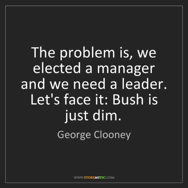 George Clooney: The problem is, we elected a manager and we need a leader....