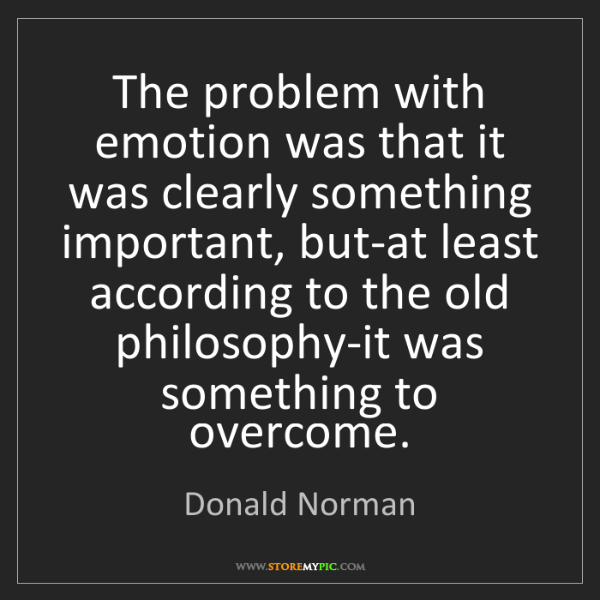 Donald Norman: The problem with emotion was that it was clearly something...