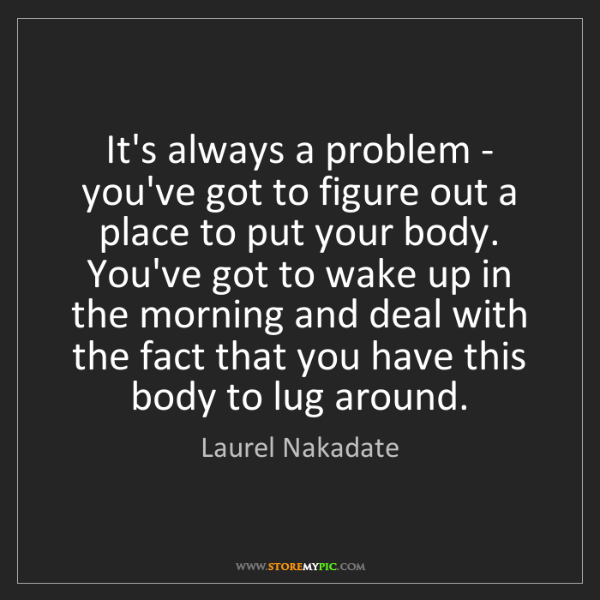 Laurel Nakadate: It's always a problem - you've got to figure out a place...