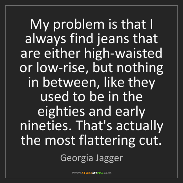 Georgia Jagger: My problem is that I always find jeans that are either...