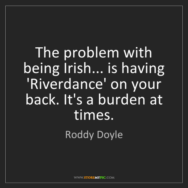 Roddy Doyle: The problem with being Irish... is having 'Riverdance'...