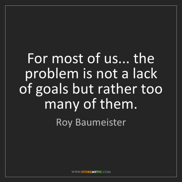 Roy Baumeister: For most of us... the problem is not a lack of goals...