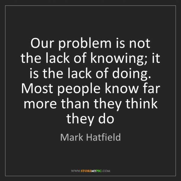Mark Hatfield: Our problem is not the lack of knowing; it is the lack...