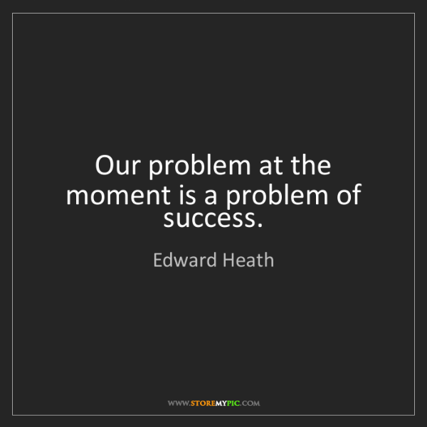 Edward Heath: Our problem at the moment is a problem of success.