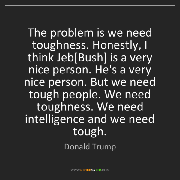 Donald Trump: The problem is we need toughness. Honestly, I think Jeb[Bush]...