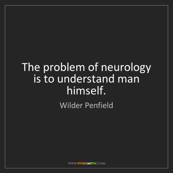 Wilder Penfield: The problem of neurology is to understand man himself.