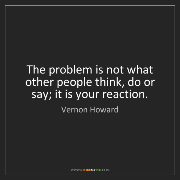 Vernon Howard: The problem is not what other people think, do or say;...