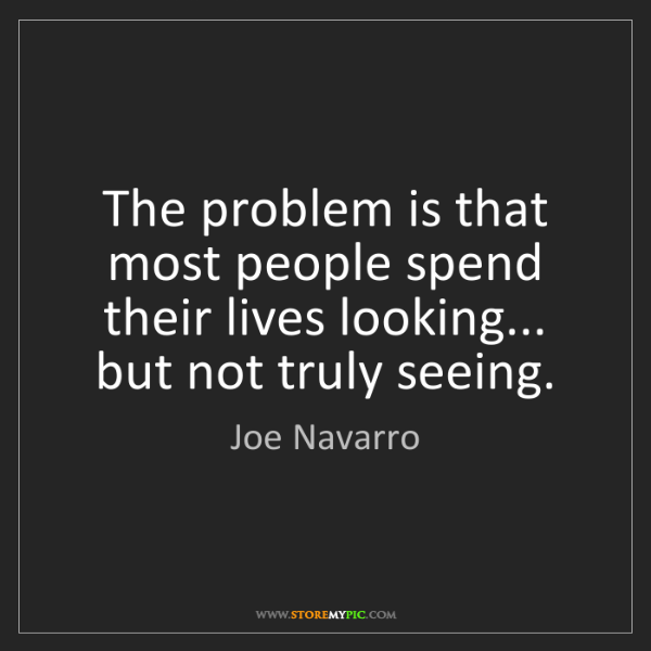 Joe Navarro: The problem is that most people spend their lives looking......