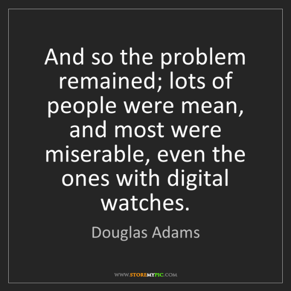 Douglas Adams: And so the problem remained; lots of people were mean,...