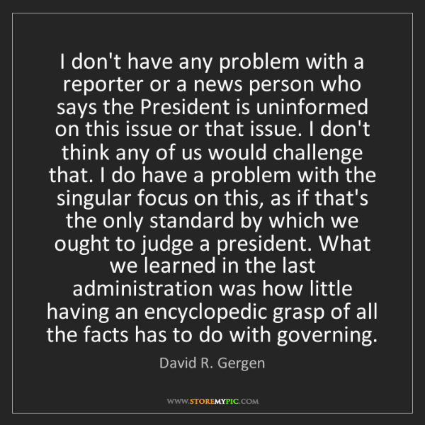 David R. Gergen: I don't have any problem with a reporter or a news person...
