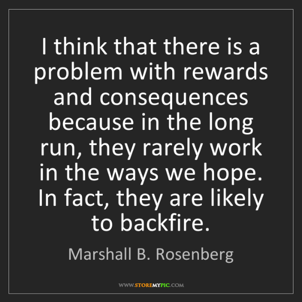Marshall B. Rosenberg: I think that there is a problem with rewards and consequences...