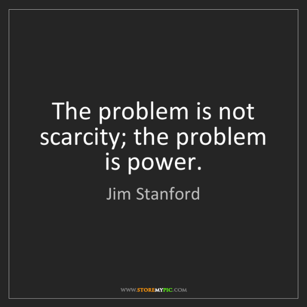 Jim Stanford: The problem is not scarcity; the problem is power.
