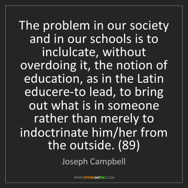 Joseph Campbell: The problem in our society and in our schools is to inclulcate,...