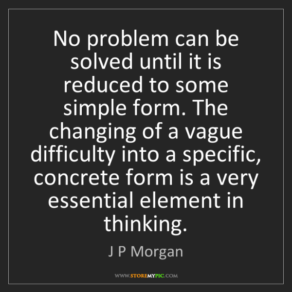 J P Morgan: No problem can be solved until it is reduced to some...