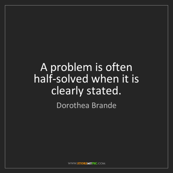 Dorothea Brande: A problem is often half-solved when it is clearly stated.