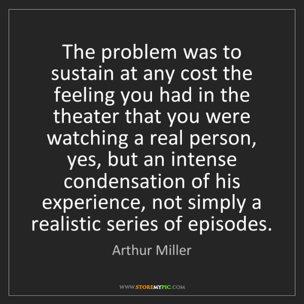 Arthur Miller: The problem was to sustain at any cost the feeling you...