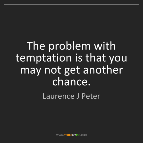 Laurence J Peter: The problem with temptation is that you may not get another...