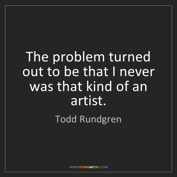 Todd Rundgren: The problem turned out to be that I never was that kind...