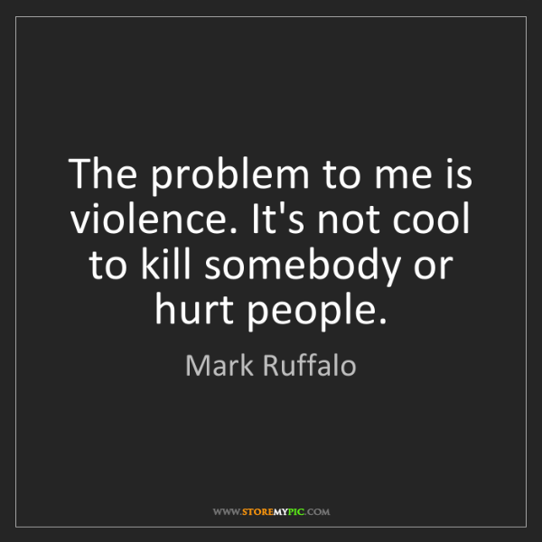 Mark Ruffalo: The problem to me is violence. It's not cool to kill...