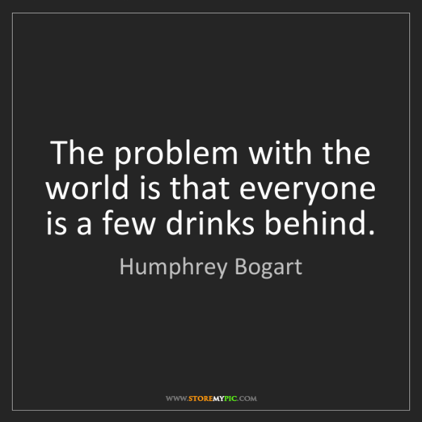 Humphrey Bogart: The problem with the world is that everyone is a few...