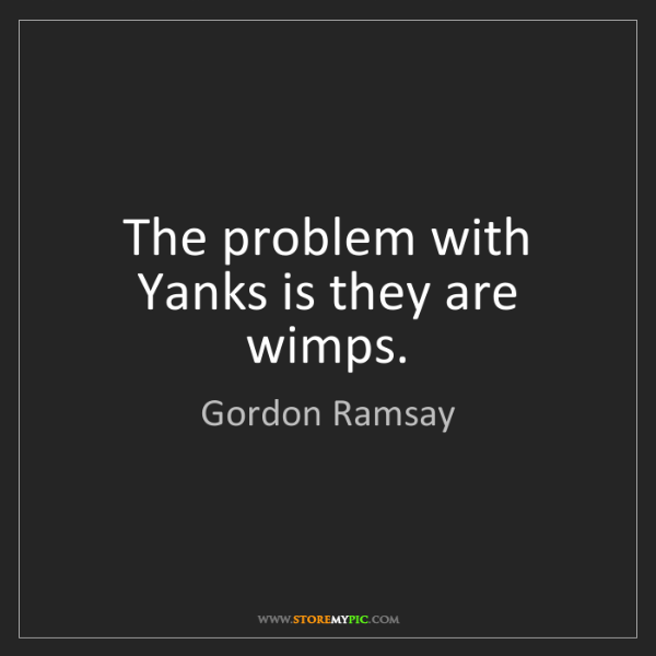 Gordon Ramsay: The problem with Yanks is they are wimps.