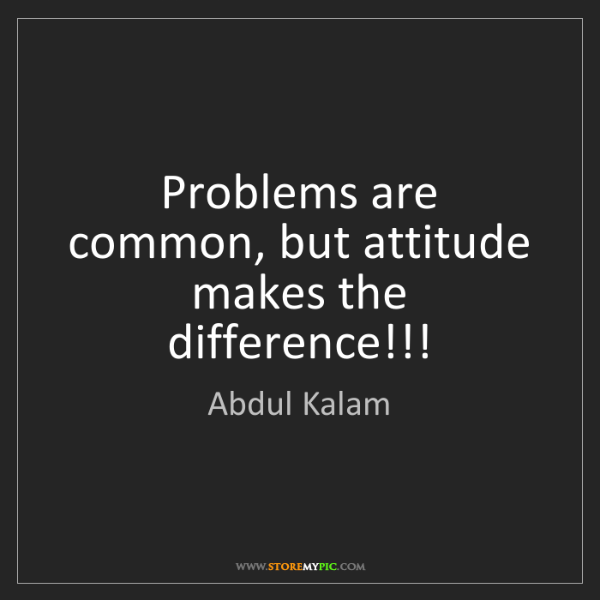 Abdul Kalam: Problems are common, but attitude makes the difference!!!