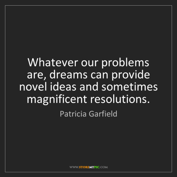 Patricia Garfield: Whatever our problems are, dreams can provide novel ideas...