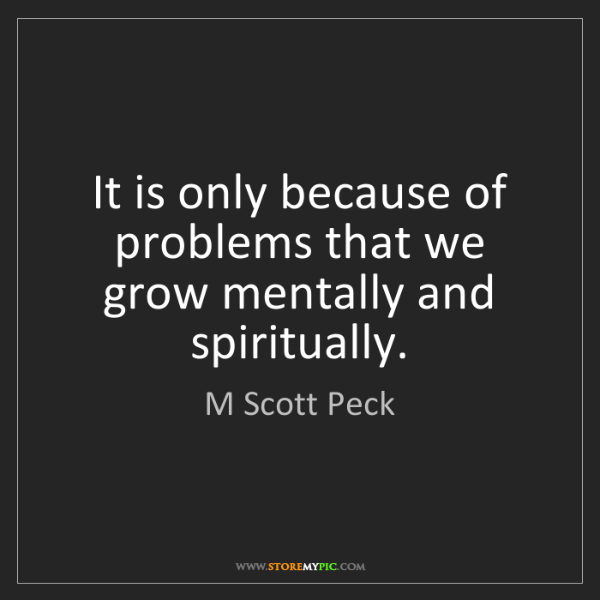 M Scott Peck: It is only because of problems that we grow mentally...