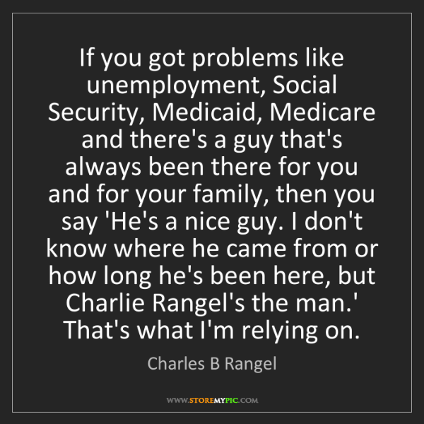 Charles B Rangel: If you got problems like unemployment, Social Security,...