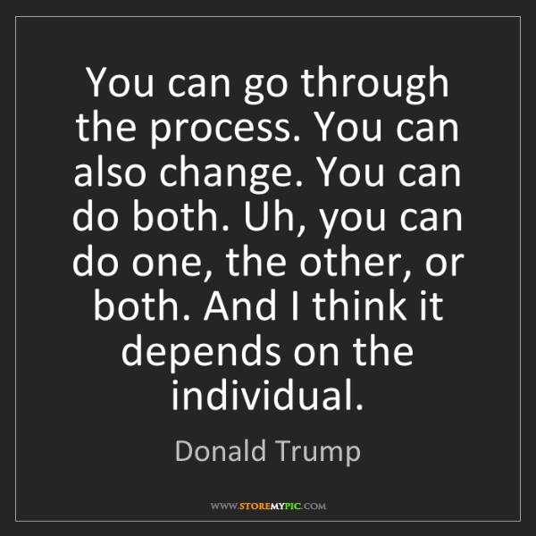 Donald Trump: You can go through the process. You can also change....