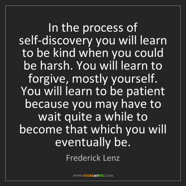 Frederick Lenz: In the process of self-discovery you will learn to be...