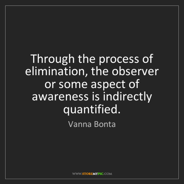 Vanna Bonta: Through the process of elimination, the observer or some...