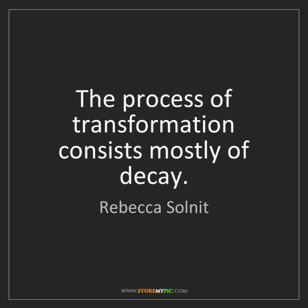 Rebecca Solnit: The process of transformation consists mostly of decay.