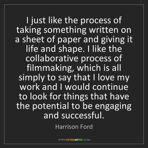 Harrison Ford: I just like the process of taking something written on...