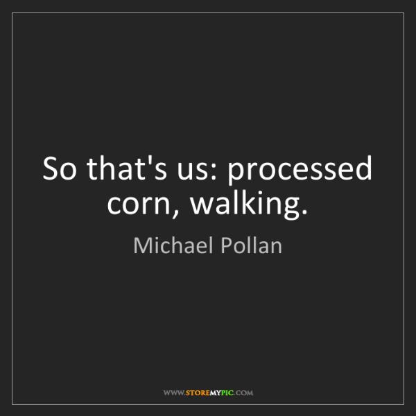 Michael Pollan: So that's us: processed corn, walking.