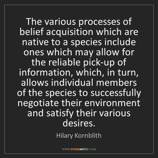 Hilary Kornblith: The various processes of belief acquisition which are...