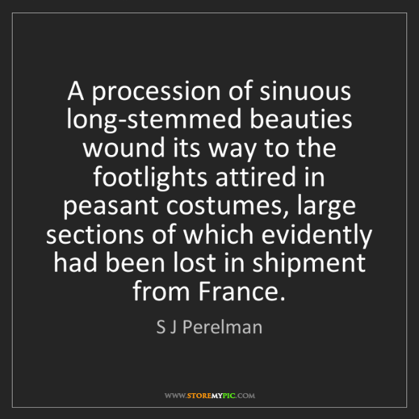 S J Perelman: A procession of sinuous long-stemmed beauties wound its...