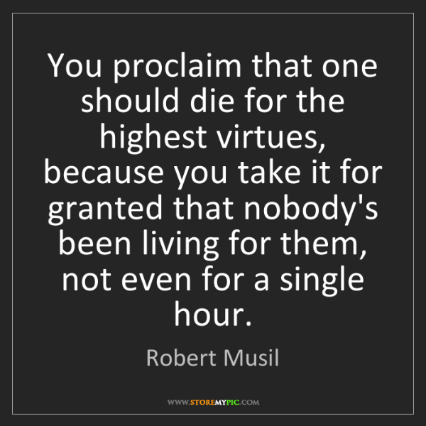 Robert Musil: You proclaim that one should die for the highest virtues,...
