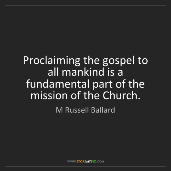 M Russell Ballard: Proclaiming the gospel to all mankind is a fundamental...