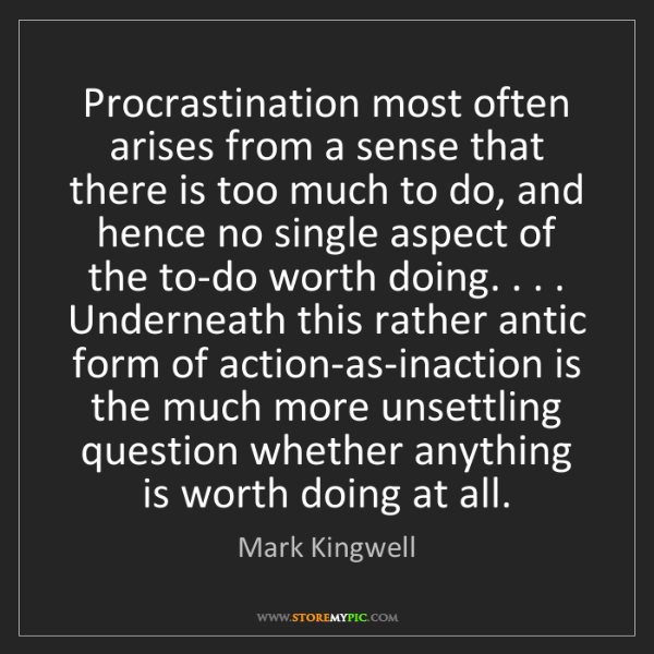 Mark Kingwell: Procrastination most often arises from a sense that there...
