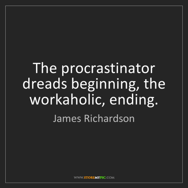 James Richardson: The procrastinator dreads beginning, the workaholic,...