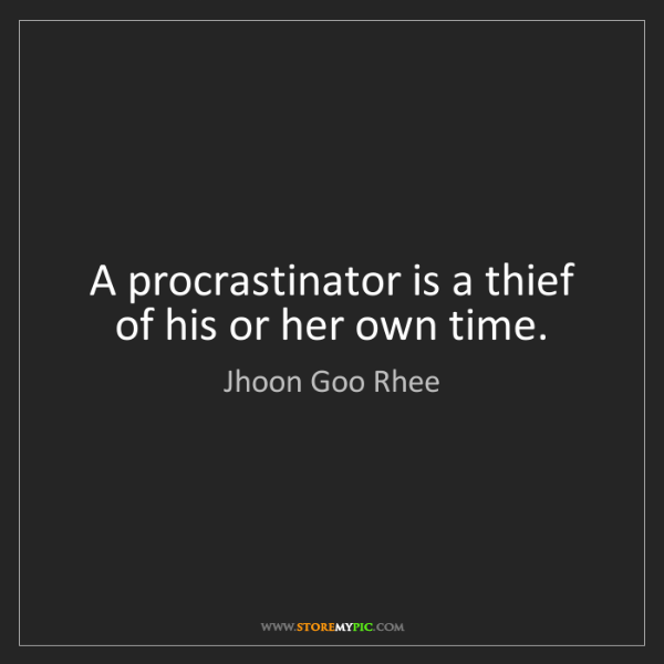 Jhoon Goo Rhee: A procrastinator is a thief of his or her own time.