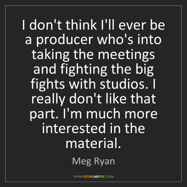Meg Ryan: I don't think I'll ever be a producer who's into taking...