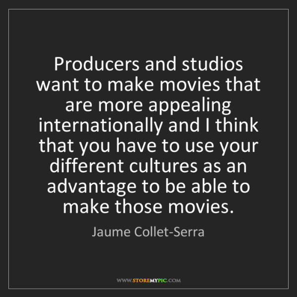 Jaume Collet-Serra: Producers and studios want to make movies that are more...