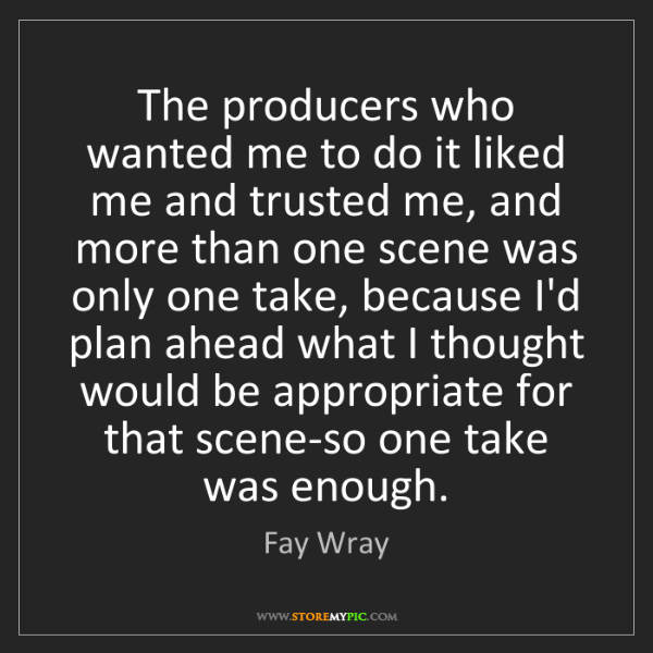 Fay Wray: The producers who wanted me to do it liked me and trusted...