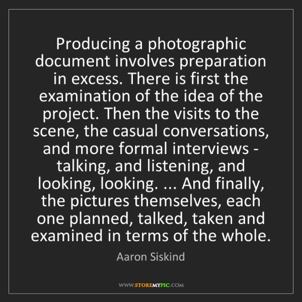 Aaron Siskind: Producing a photographic document involves preparation...