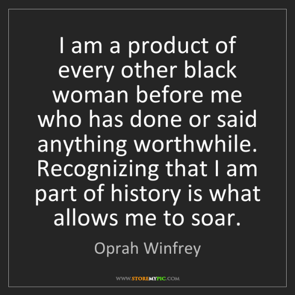 Oprah Winfrey: I am a product of every other black woman before me who...