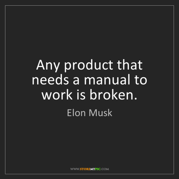 Elon Musk: Any product that needs a manual to work is broken.