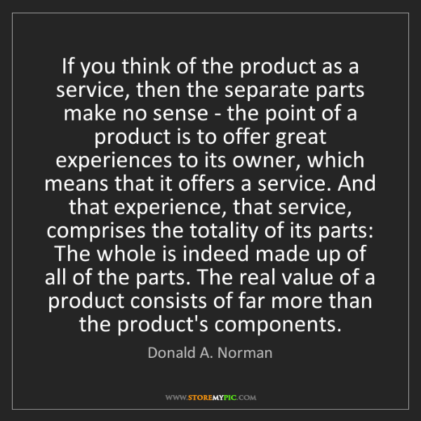 Donald A. Norman: If you think of the product as a service, then the separate...